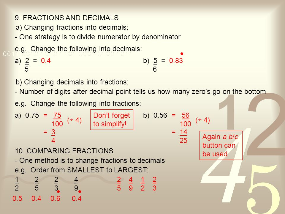 9. FRACTIONS AND DECIMALS a) Changing fractions into decimals: - One strategy is to divide numerator by denominator e.g. Change the following into dec