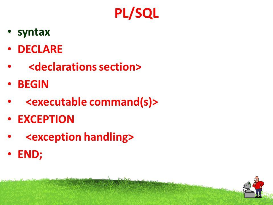 PL/SQL Example DECLARE -- global variable global integer:=10; BEGIN dbms_output.put_line( global= ||global); DECLARE --Local Variable local integer:=20; BEGIN dbms_output.put_line( local= ||local); dbms_output.put_line( global= ||global); END ; / Output Global =10 Local=20 Global=10