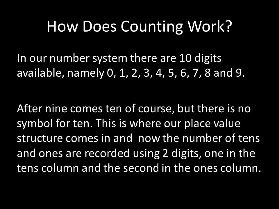 How Does Counting Work? In our number system there are 10 digits available, namely 0, 1, 2, 3, 4, 5, 6, 7, 8 and 9. After nine comes ten of course, bu