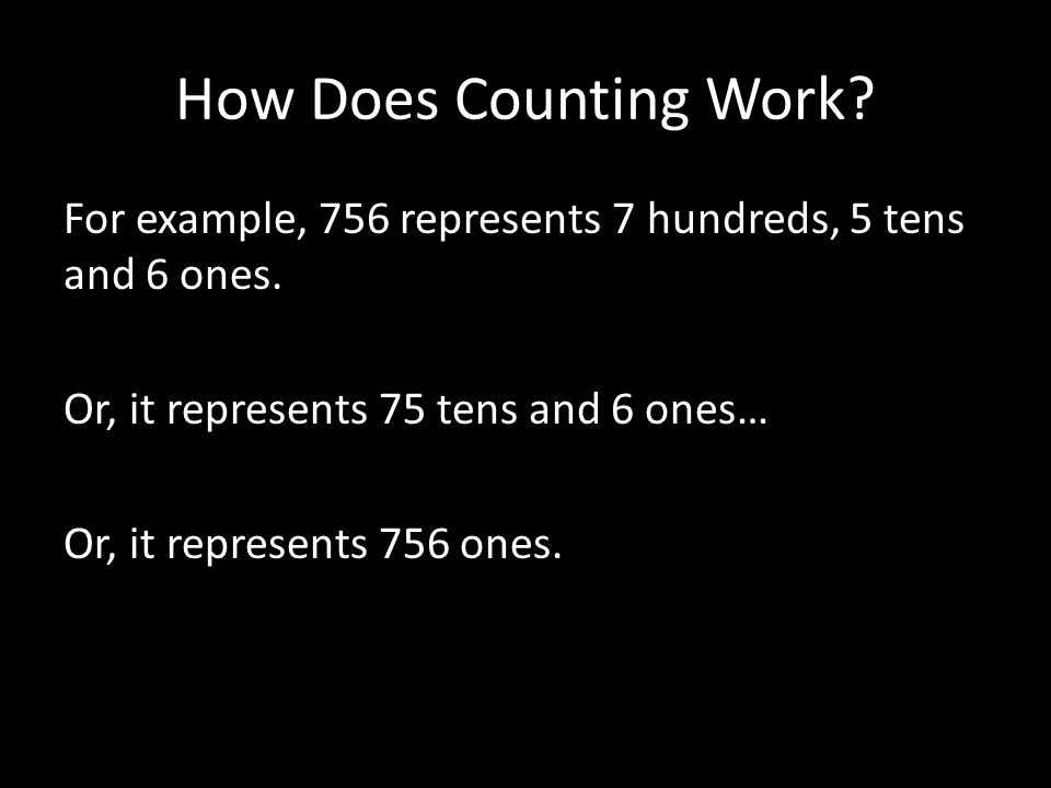 How Does Counting Work. For example, 756 represents 7 hundreds, 5 tens and 6 ones.