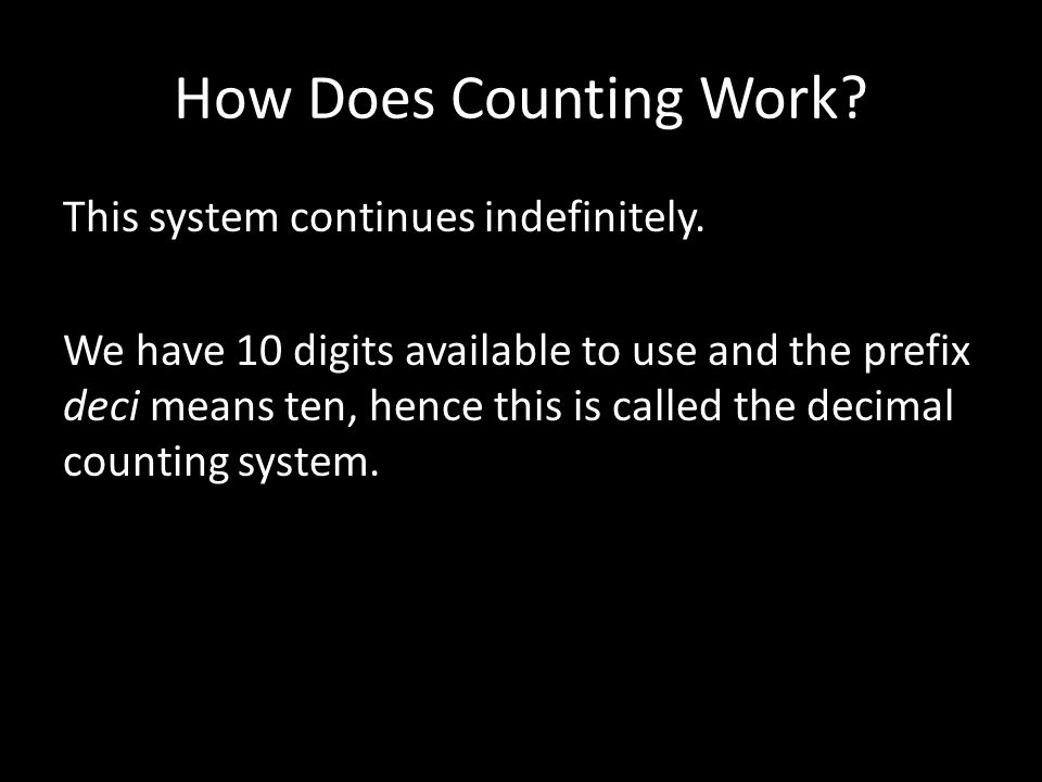 How Does Counting Work? This system continues indefinitely. We have 10 digits available to use and the prefix deci means ten, hence this is called the