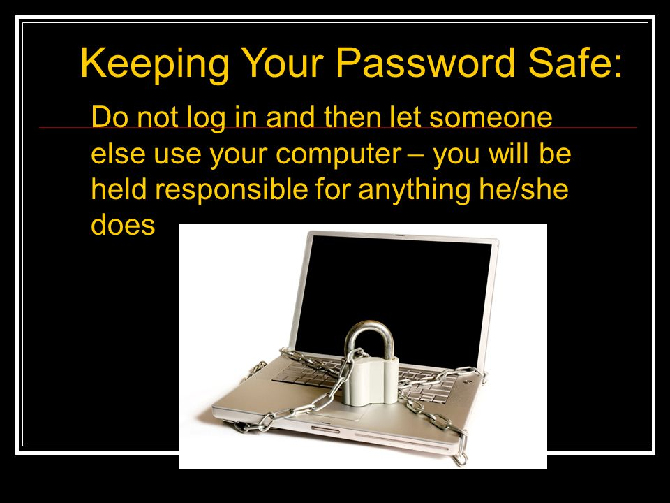Keeping Your Password Safe: Do not log in and then let someone else use your computer – you will be held responsible for anything he/she does