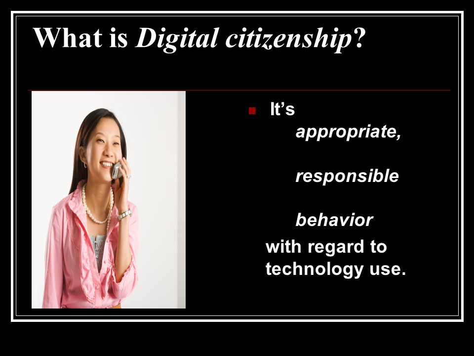 What is Digital citizenship? It's appropriate, responsible behavior with regard to technology use.