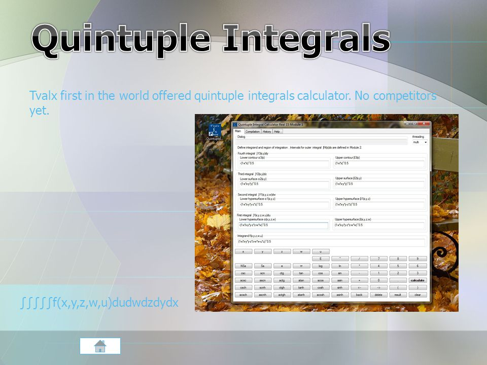 Tvalx first in the world offered quintuple integrals calculator. No competitors yet. ∫∫∫∫∫f(x,y,z,w,u)dudwdzdydx