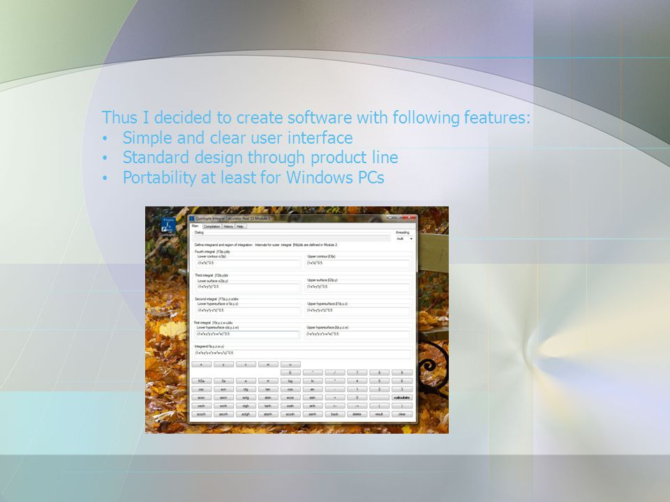 Thus I decided to create software with following features: Simple and clear user interface Standard design through product line Portability at least f