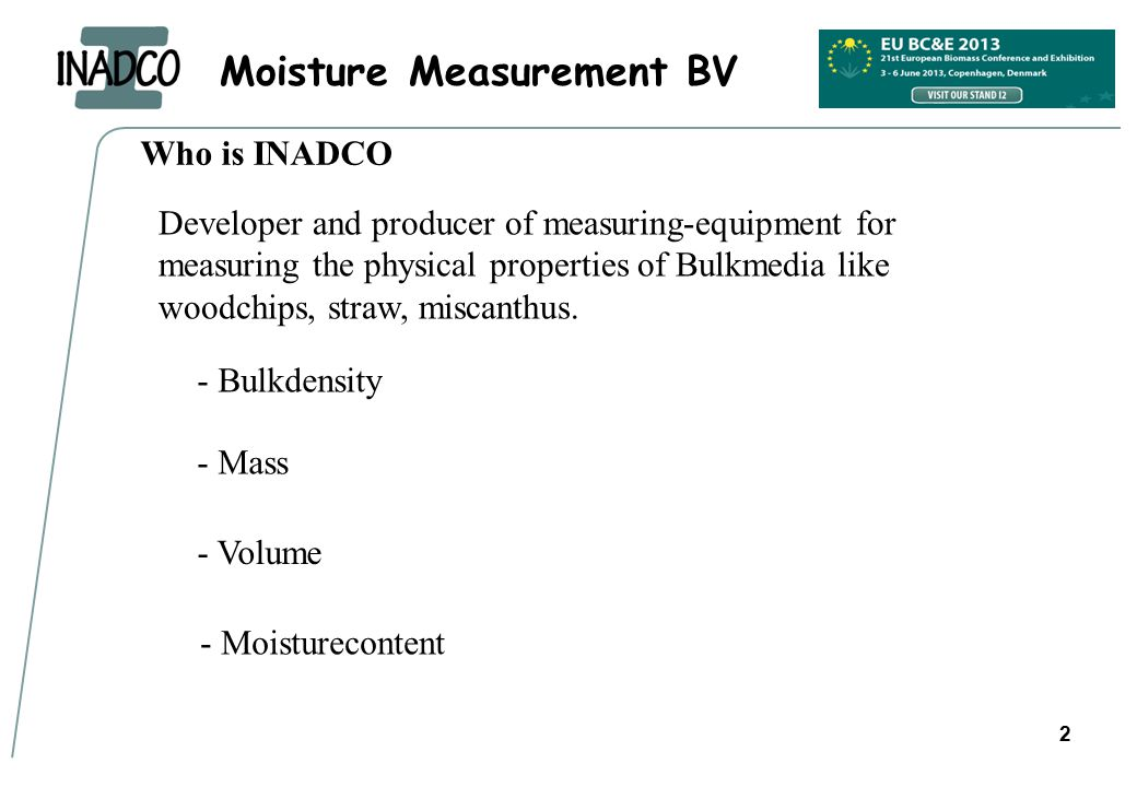 Moisture Measurement BV 2 Who is INADCO Developer and producer of measuring-equipment for measuring the physical properties of Bulkmedia like woodchips, straw, miscanthus.
