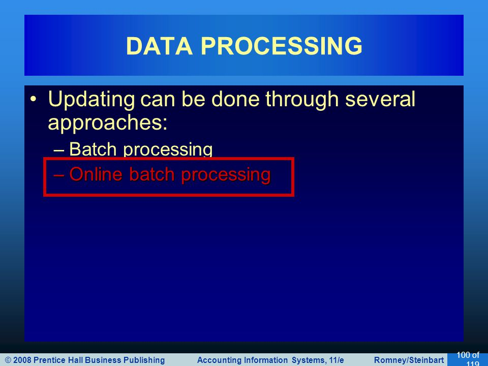 © 2008 Prentice Hall Business Publishing Accounting Information Systems, 11/e Romney/Steinbart 100 of 119 Updating can be done through several approaches: –Batch processing –Online batch processing DATA PROCESSING