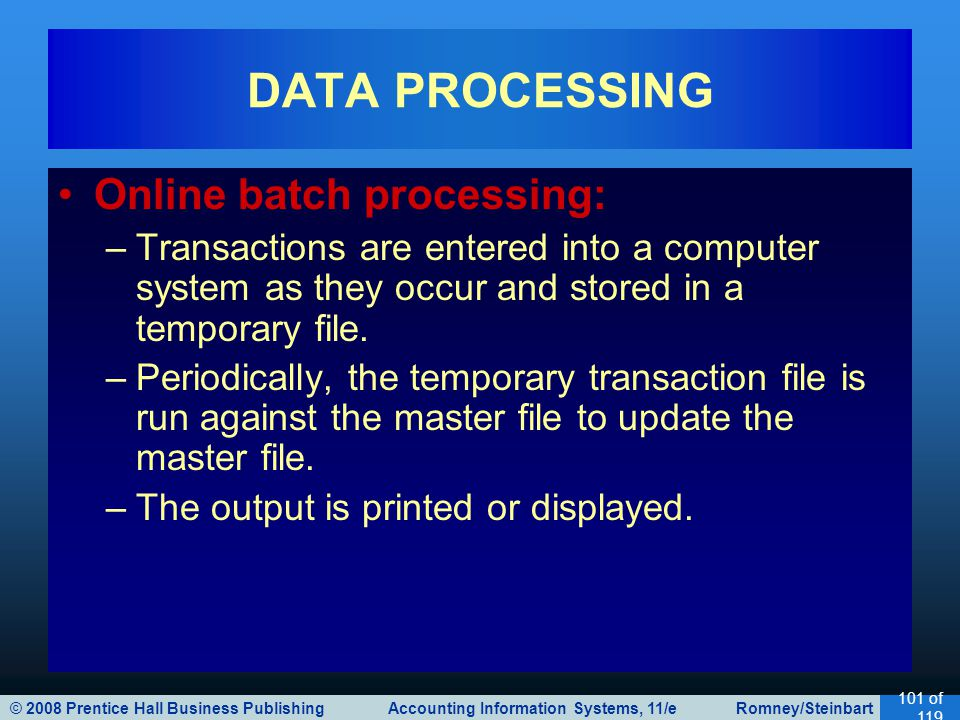 © 2008 Prentice Hall Business Publishing Accounting Information Systems, 11/e Romney/Steinbart 101 of 119 Online batch processing: –Transactions are entered into a computer system as they occur and stored in a temporary file.
