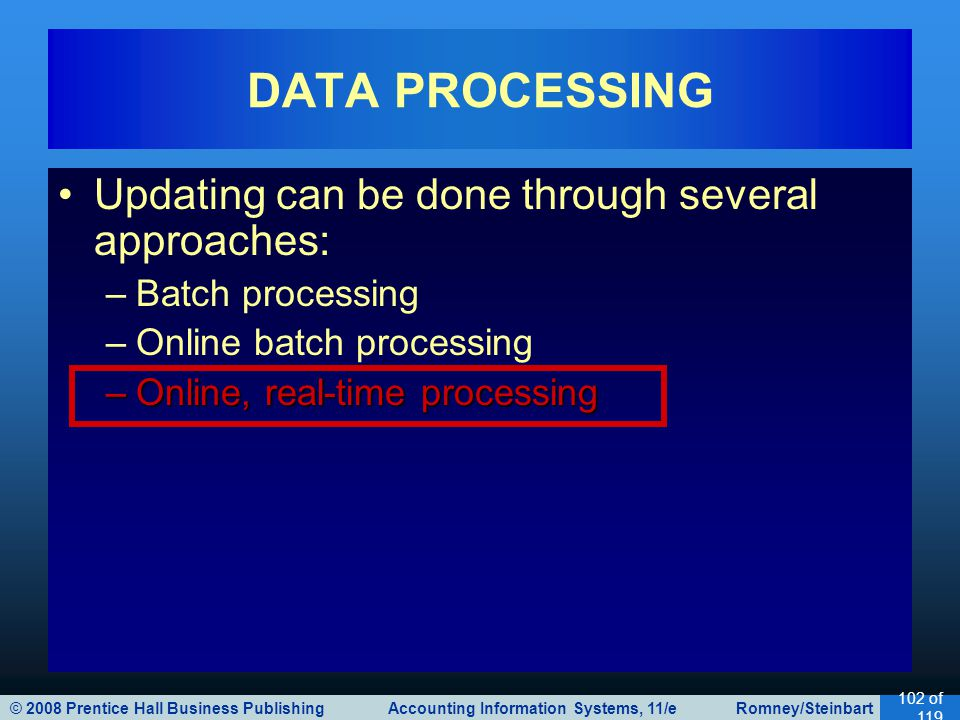 © 2008 Prentice Hall Business Publishing Accounting Information Systems, 11/e Romney/Steinbart 102 of 119 Updating can be done through several approaches: –Batch processing –Online batch processing –Online, real-time processing DATA PROCESSING