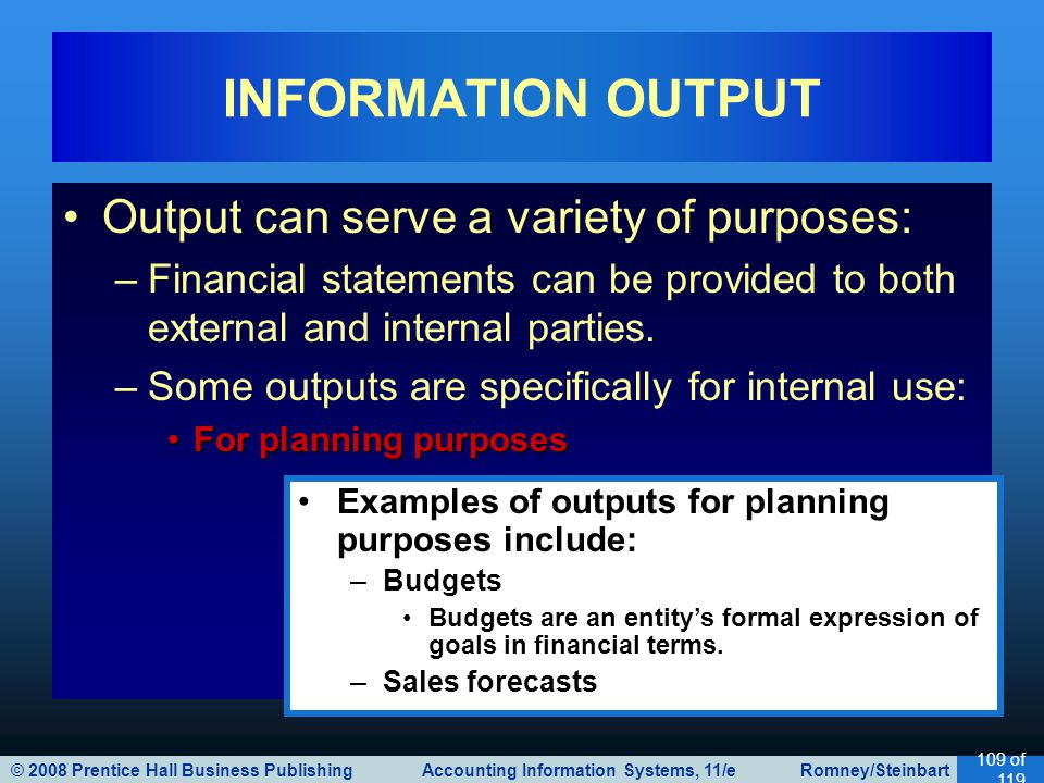 © 2008 Prentice Hall Business Publishing Accounting Information Systems, 11/e Romney/Steinbart 109 of 119 Output can serve a variety of purposes: –Financial statements can be provided to both external and internal parties.