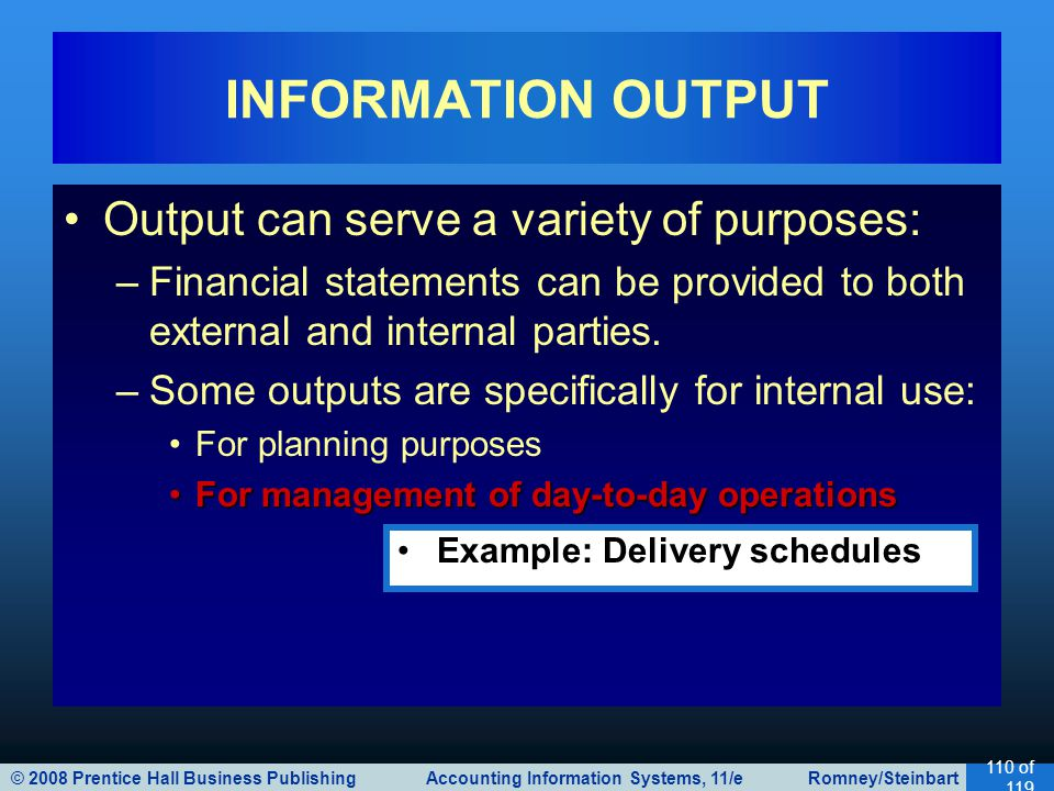 © 2008 Prentice Hall Business Publishing Accounting Information Systems, 11/e Romney/Steinbart 110 of 119 Output can serve a variety of purposes: –Financial statements can be provided to both external and internal parties.