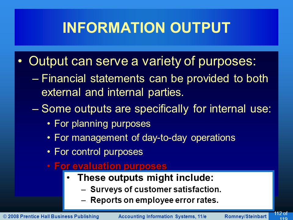 © 2008 Prentice Hall Business Publishing Accounting Information Systems, 11/e Romney/Steinbart 112 of 119 Output can serve a variety of purposes: –Fin