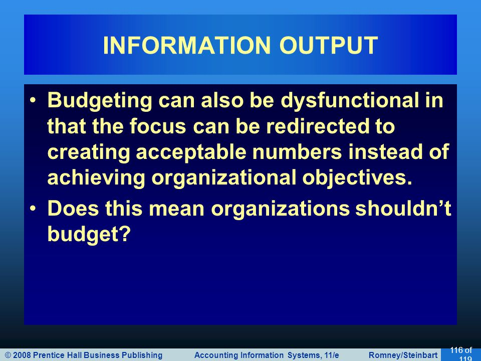 © 2008 Prentice Hall Business Publishing Accounting Information Systems, 11/e Romney/Steinbart 116 of 119 Budgeting can also be dysfunctional in that