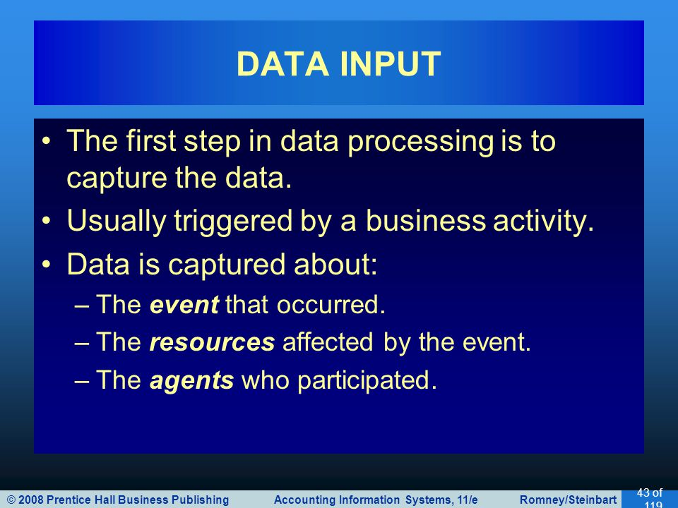© 2008 Prentice Hall Business Publishing Accounting Information Systems, 11/e Romney/Steinbart 43 of 119 The first step in data processing is to captu
