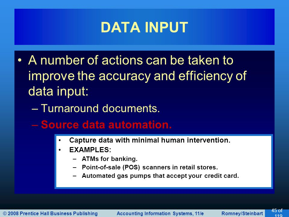 © 2008 Prentice Hall Business Publishing Accounting Information Systems, 11/e Romney/Steinbart 45 of 119 A number of actions can be taken to improve the accuracy and efficiency of data input: –Turnaround documents.