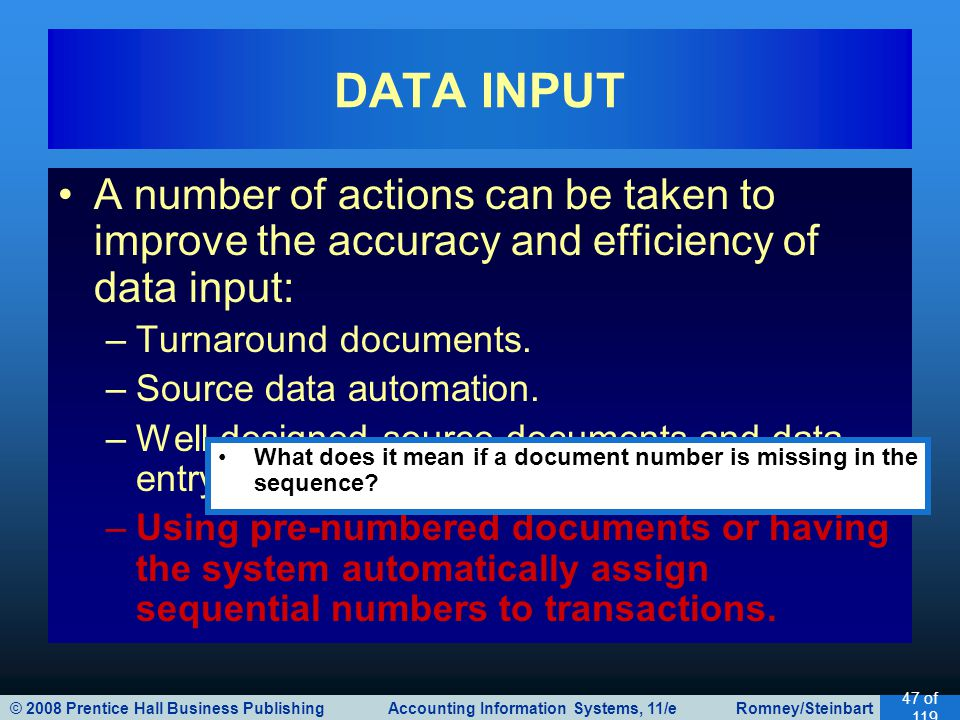 © 2008 Prentice Hall Business Publishing Accounting Information Systems, 11/e Romney/Steinbart 47 of 119 A number of actions can be taken to improve the accuracy and efficiency of data input: –Turnaround documents.