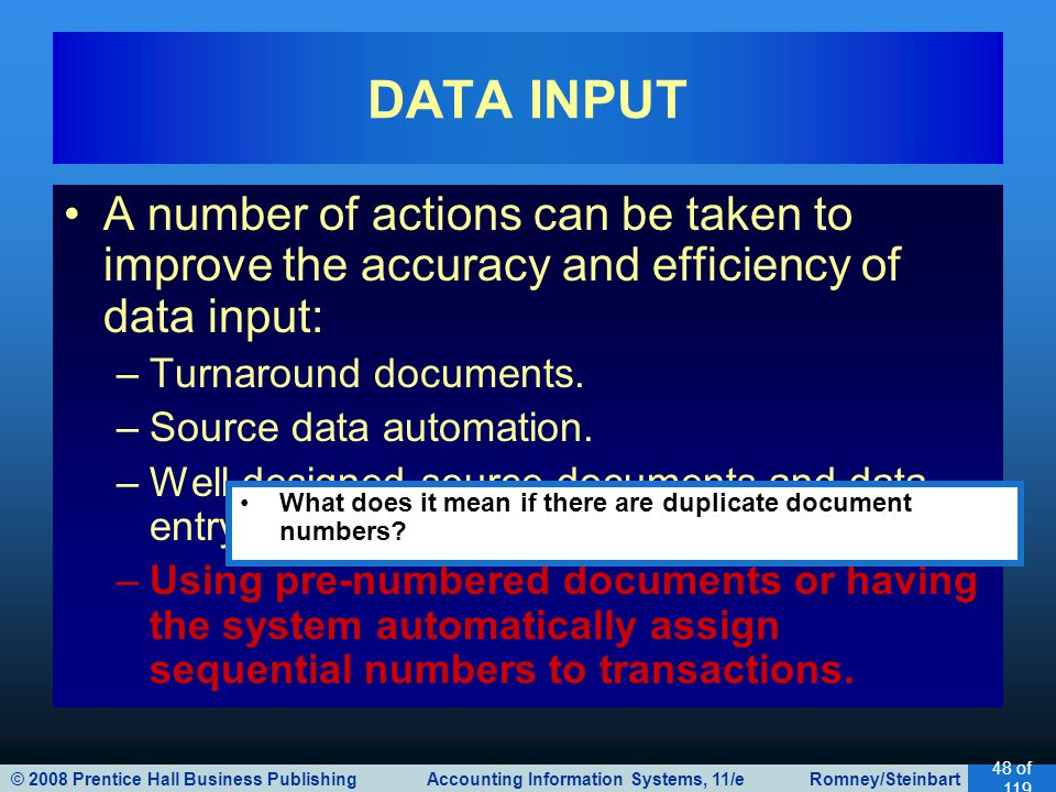 © 2008 Prentice Hall Business Publishing Accounting Information Systems, 11/e Romney/Steinbart 48 of 119 A number of actions can be taken to improve the accuracy and efficiency of data input: –Turnaround documents.