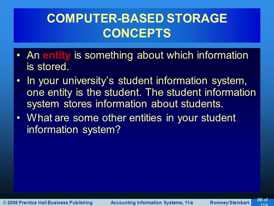 © 2008 Prentice Hall Business Publishing Accounting Information Systems, 11/e Romney/Steinbart 86 of 119 An entity is something about which information is stored.