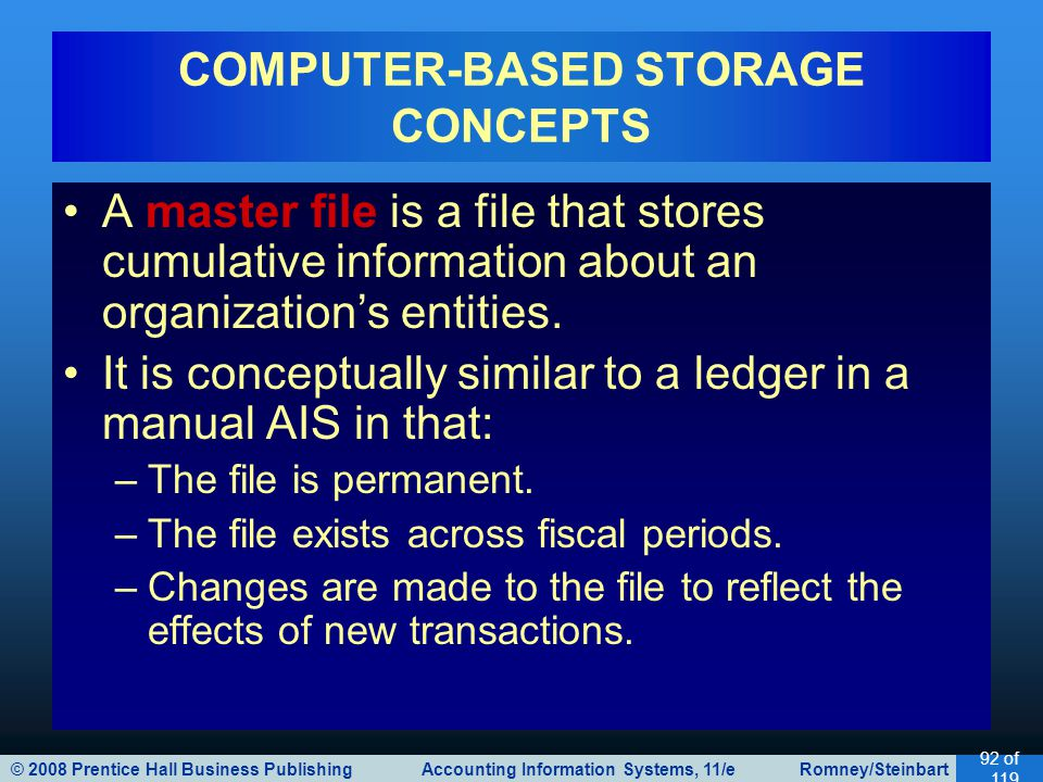 © 2008 Prentice Hall Business Publishing Accounting Information Systems, 11/e Romney/Steinbart 92 of 119 A master file is a file that stores cumulativ