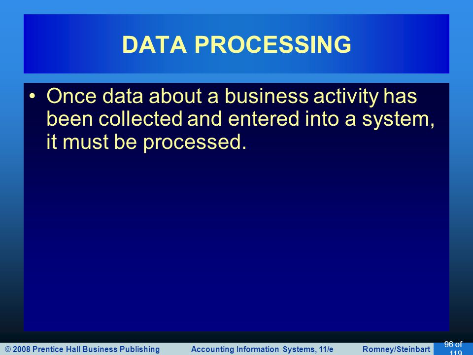© 2008 Prentice Hall Business Publishing Accounting Information Systems, 11/e Romney/Steinbart 96 of 119 Once data about a business activity has been collected and entered into a system, it must be processed.