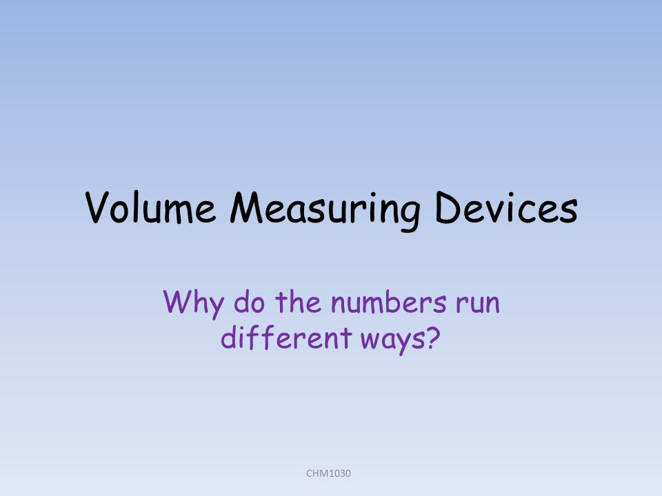 Volume Measuring Devices Why do the numbers run different ways? CHM1030