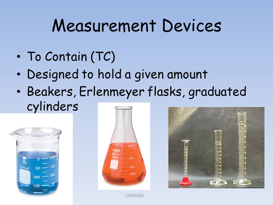 Measurement Devices To Contain (TC) Designed to hold a given amount Beakers, Erlenmeyer flasks, graduated cylinders CHM1030