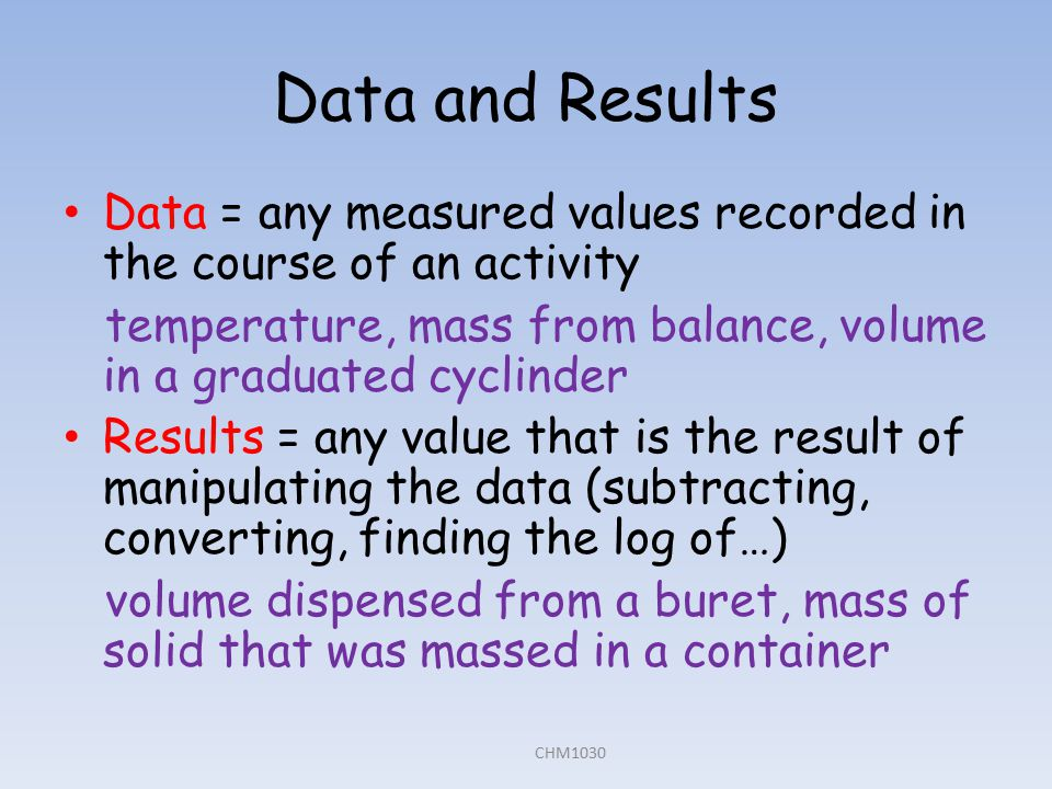 Data and Results Data = any measured values recorded in the course of an activity temperature, mass from balance, volume in a graduated cyclinder Results = any value that is the result of manipulating the data (subtracting, converting, finding the log of…) volume dispensed from a buret, mass of solid that was massed in a container CHM1030