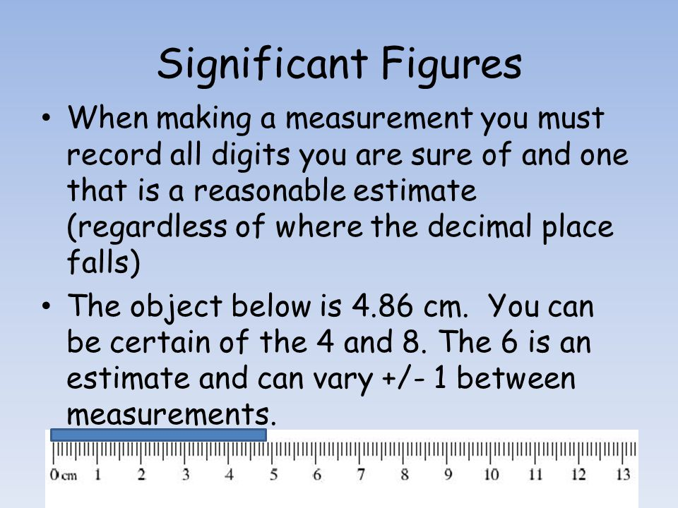 Significant Figures When making a measurement you must record all digits you are sure of and one that is a reasonable estimate (regardless of where the decimal place falls) The object below is 4.86 cm.