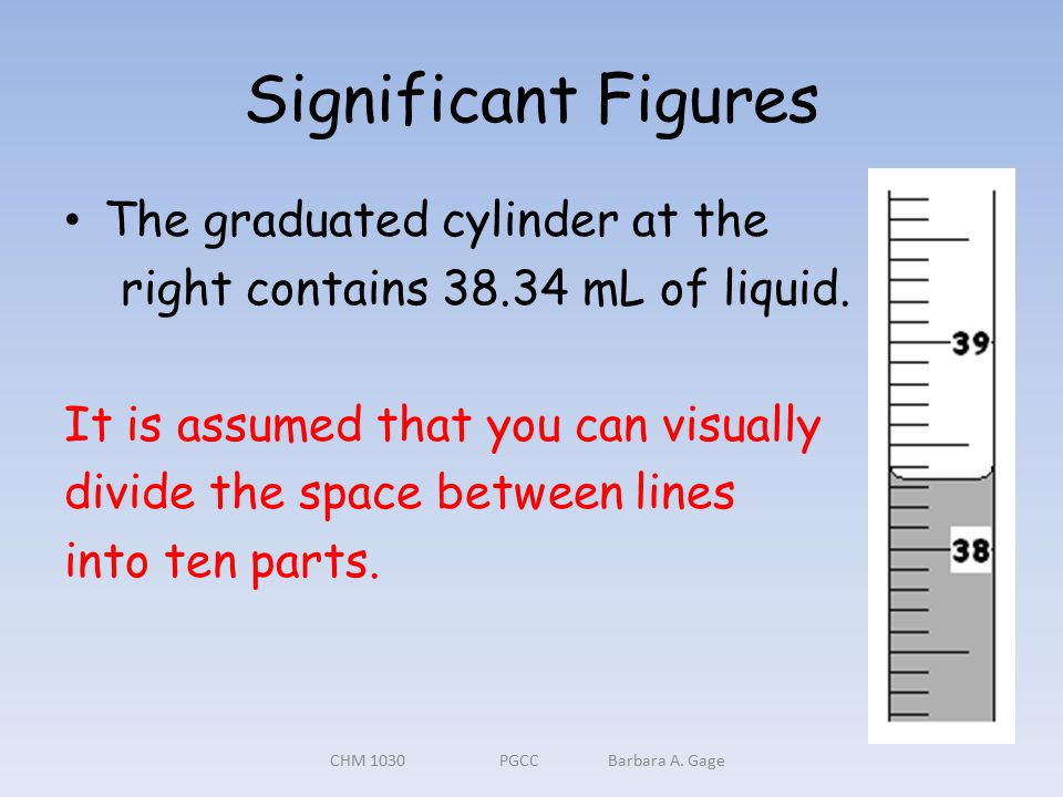 Significant Figures The graduated cylinder at the right contains 38.34 mL of liquid.