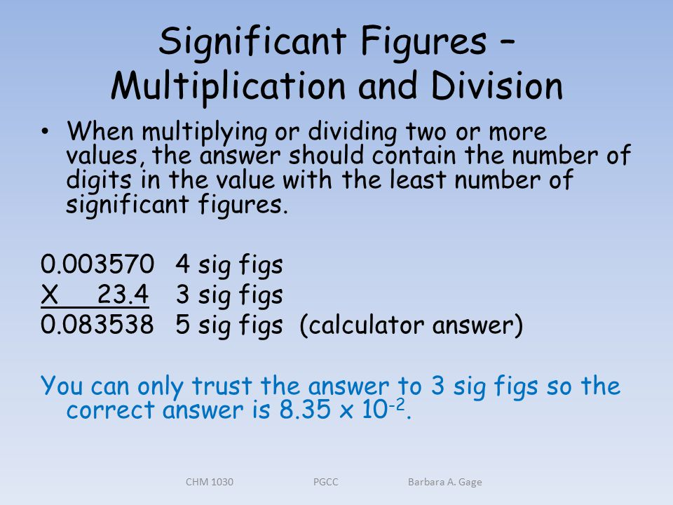 Significant Figures – Multiplication and Division When multiplying or dividing two or more values, the answer should contain the number of digits in the value with the least number of significant figures.