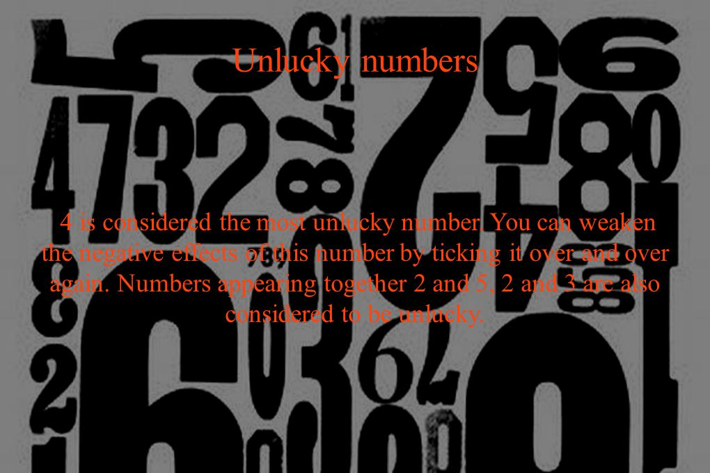 Unlucky numbers 4 is considered the most unlucky number.