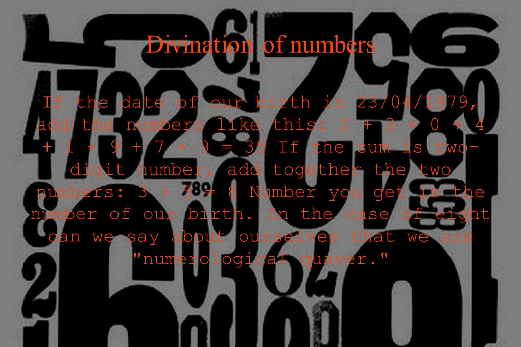 Divination of numbers If the date of our birth is 23/04/1979, add the numbers like this: 2 + 3 + 0 + 4 + 1 + 9 + 7 + 9 = 35 If the sum is two- digit number, add together the two numbers: 3 + 5 = 8 Number you get is the number of our birth.