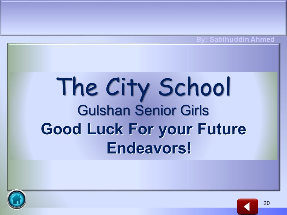 Good Luck For your Future Endeavors! 20 The City School Gulshan Senior Girls By: Sabihuddin Ahmed