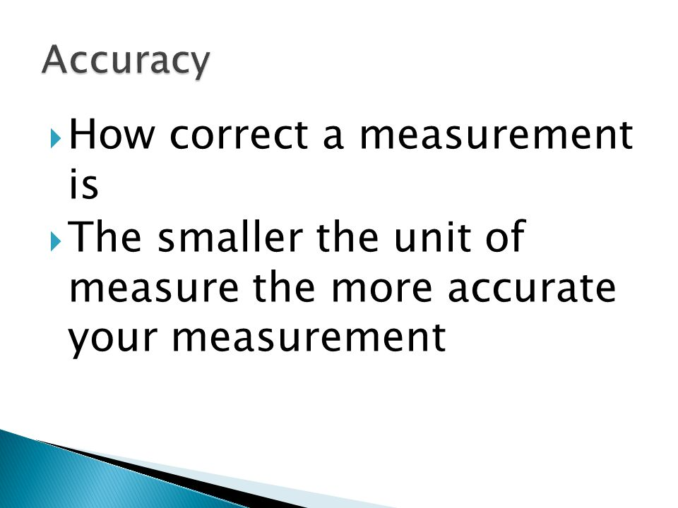  How correct a measurement is  The smaller the unit of measure the more accurate your measurement