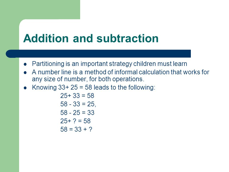 Addition and subtraction Partitioning is an important strategy children must learn A number line is a method of informal calculation that works for any size of number, for both operations.