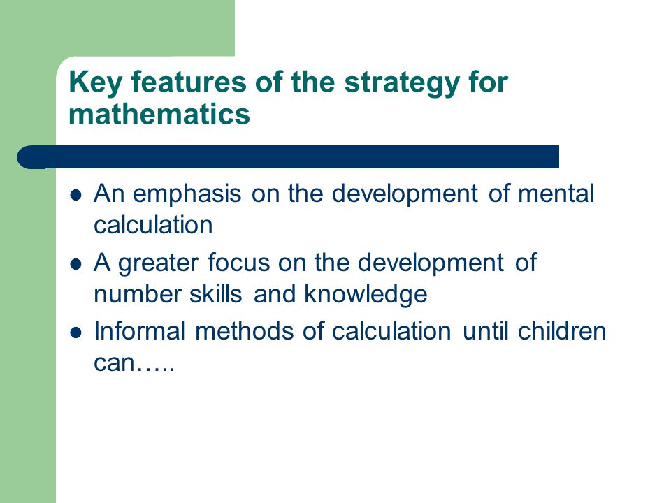 Key features of the strategy for mathematics An emphasis on the development of mental calculation A greater focus on the development of number skills and knowledge Informal methods of calculation until children can…..
