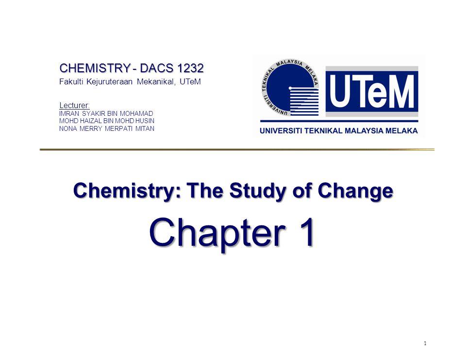1 Chemistry: The Study of Change Chapter 1 CHEMISTRY - DACS 1232 Fakulti Kejuruteraan Mekanikal, UTeM Lecturer: IMRAN SYAKIR BIN MOHAMAD MOHD HAIZAL BIN MOHD HUSIN NONA MERRY MERPATI MITAN