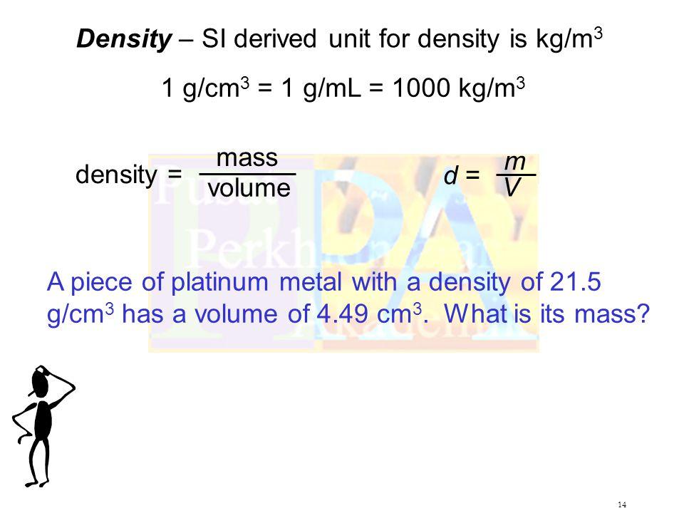 14 Density – SI derived unit for density is kg/m 3 1 g/cm 3 = 1 g/mL = 1000 kg/m 3 density = mass volume d = m V A piece of platinum metal with a density of 21.5 g/cm 3 has a volume of 4.49 cm 3.