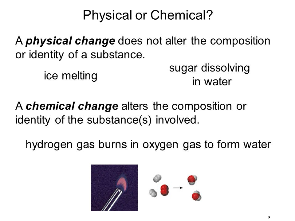 9 Physical or Chemical? A physical change does not alter the composition or identity of a substance. A chemical change alters the composition or ident