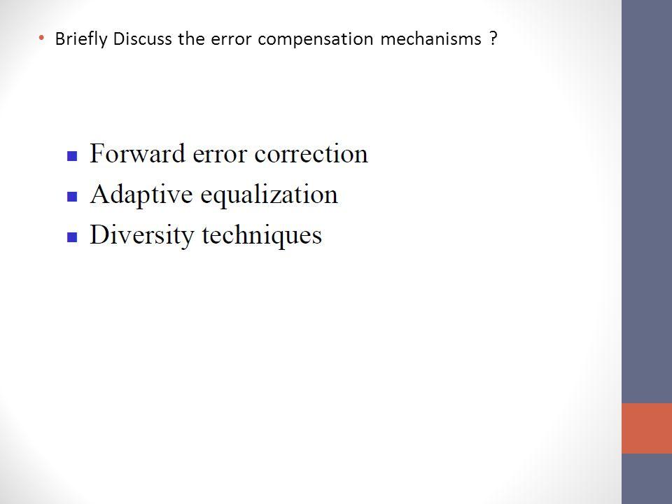 Briefly Discuss the error compensation mechanisms ?