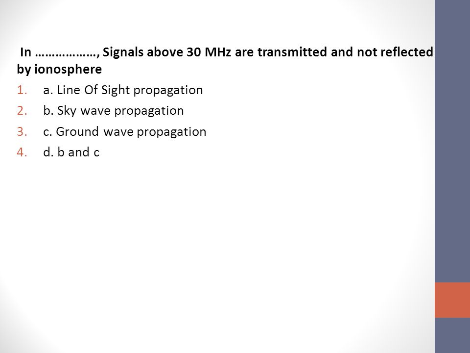 In ………………, Signals above 30 MHz are transmitted and not reflected by ionosphere 1.a.
