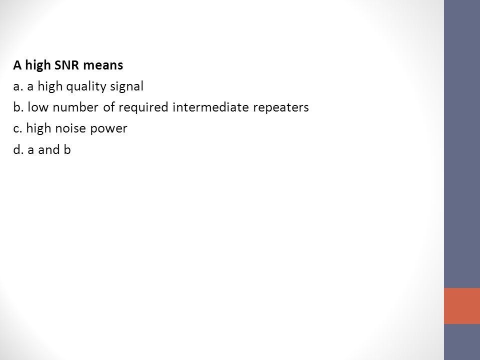 A high SNR means a.a high quality signal b. low number of required intermediate repeaters c.