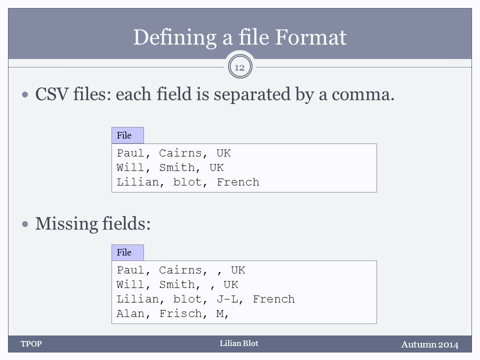 Lilian Blot Defining a file Format CSV files: each field is separated by a comma.
