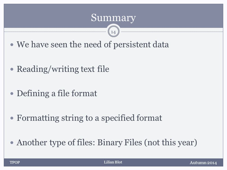 Lilian Blot Summary We have seen the need of persistent data Reading/writing text file Defining a file format Formatting string to a specified format Another type of files: Binary Files (not this year) Autumn 2014 TPOP 14