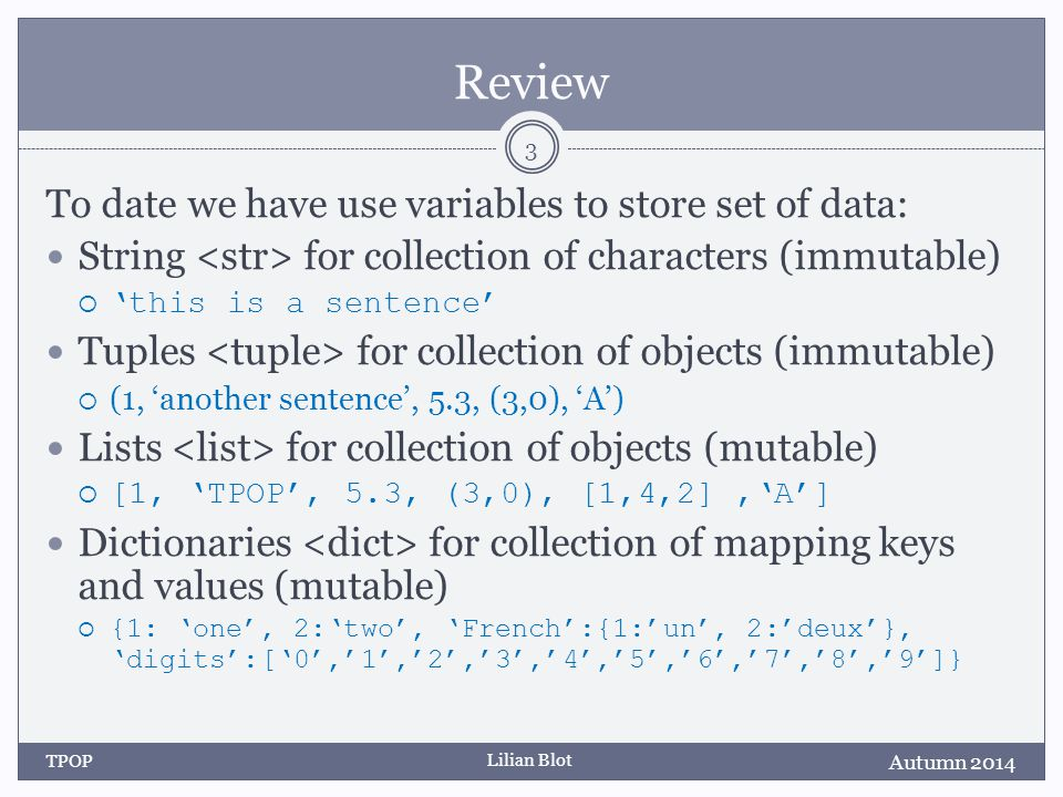 Lilian Blot Review To date we have use variables to store set of data: String for collection of characters (immutable)  'this is a sentence' Tuples for collection of objects (immutable)  (1, 'another sentence', 5.3, (3,0), 'A') Lists for collection of objects (mutable)  [1, 'TPOP', 5.3, (3,0), [1,4,2],'A'] Dictionaries for collection of mapping keys and values (mutable)  {1: 'one', 2:'two', 'French':{1:'un', 2:'deux'}, 'digits':['0','1','2','3','4','5','6','7','8','9']} Autumn 2014 TPOP 3