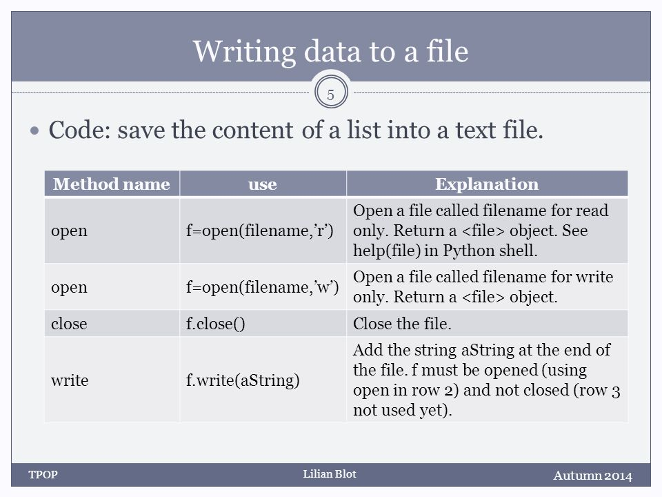 Lilian Blot Writing data to a file Code: save the content of a list into a text file. Autumn 2014 TPOP 5 Method nameuseExplanation openf=open(filename