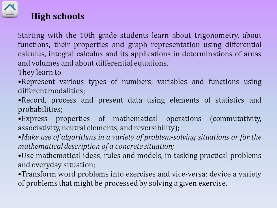 High schools Starting with the 10th grade students learn about trigonometry, about functions, their properties and graph representation using differential calculus, integral calculus and its applications in determinations of areas and volumes and about differential equations.