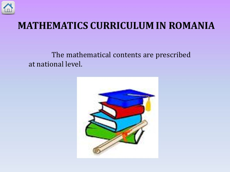 MATHEMATICS CURRICULUM IN ROMANIA The mathematical contents are prescribed at national level.