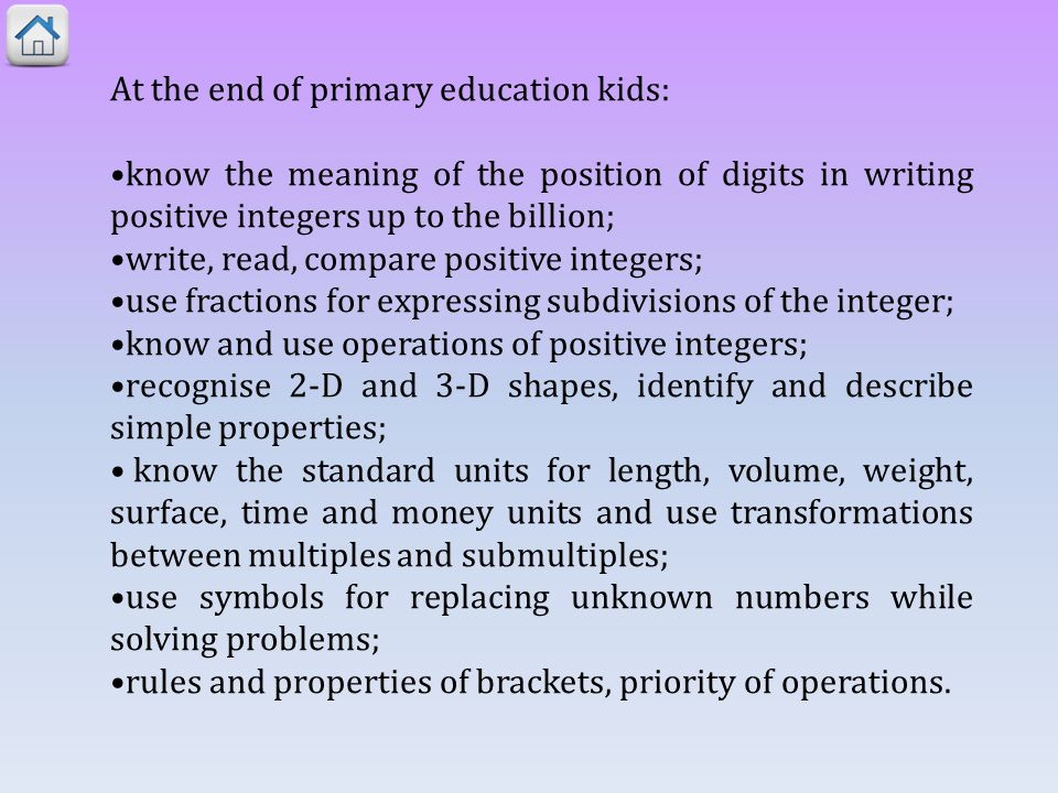 At the end of primary education kids: know the meaning of the position of digits in writing positive integers up to the billion; write, read, compare positive integers; use fractions for expressing subdivisions of the integer; know and use operations of positive integers; recognise 2-D and 3-D shapes, identify and describe simple properties; know the standard units for length, volume, weight, surface, time and money units and use transformations between multiples and submultiples; use symbols for replacing unknown numbers while solving problems; rules and properties of brackets, priority of operations.