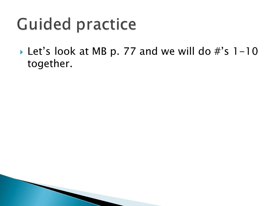  Let's look at MB p. 77 and we will do #'s 1-10 together.